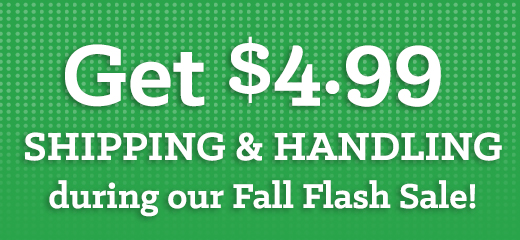 Get $4.99 S&H during our Fall Flash Sale!